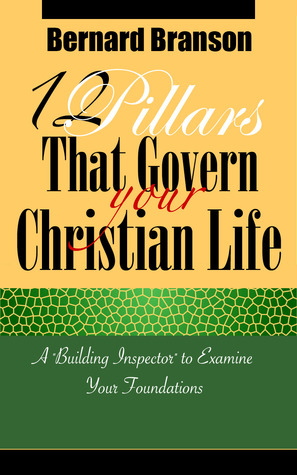 12 Pillars That Govern  Your Christian Life: A Building Inspector to Examine Your Foundations  by  Bernard Branson