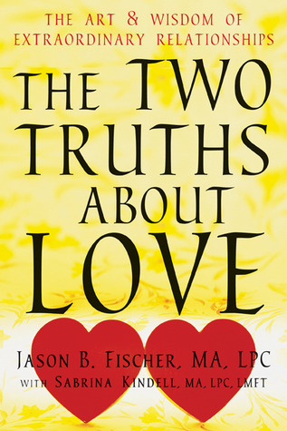The Two Truths about Love: The Art and Wisdom of Extraordinary Relationships  by  Jason B. Fischer