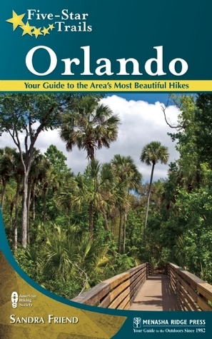 Five-Star Trails: Orlando: Your Guide to the Areas Most Beautiful Hikes Sandra Friend