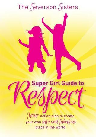 The Severson Sisters Super Girl Guide To:  Respect: Your Action Plan to Create Your Own Safe and Fabulous Place in the World  by  The Severson Sisters