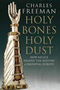 Holy Bones, Holy Dust: How Relics Shaped the History of Medieval Europe  by  Charles Freeman