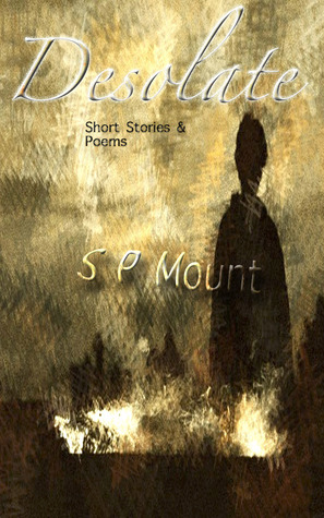 Desolate - short stories & poems  by  S.P. Mount