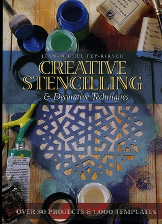 Creative Stencilling & Decorative Techniques: Over 30 Projects & 1000 Templates Jean-Michel Fey Kirch