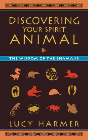 Discovering Your Spirit Animal: The Wisdom of the Shamans Lucy Harmer