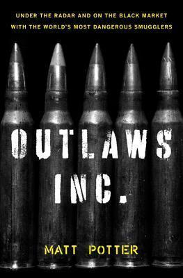 Outlaws Inc.: Under the Radar and on the Black Market with the Worlds Most Dangerous Smugglers Matt Potter