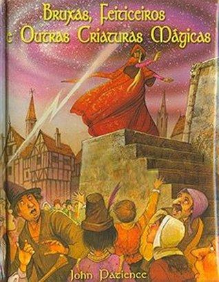 Bruxas, Feiticeiros e Outras Criaturas Mágicas  by  John Patience