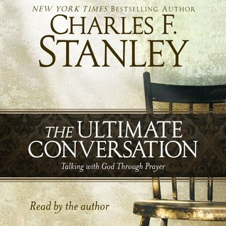 The Ultimate Conversation: Talking with God Through Prayer Charles F. Stanley