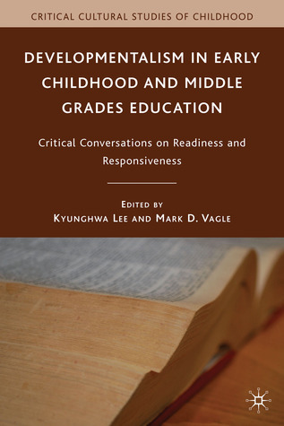 Developmentalism in Early Childhood and Middle Grades Education: Critical Conversations on Readiness and Responsiveness  by  Kyunghwa Lee