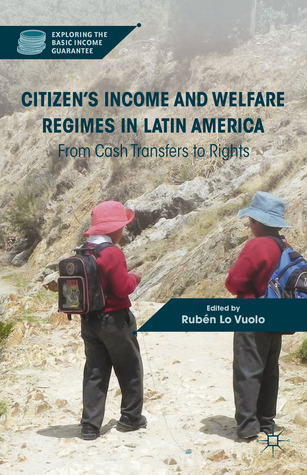 Citizens Income and Welfare Regimes in Latin America: From Cash Transfers to Rights  by  Rubén Lo Vuolo
