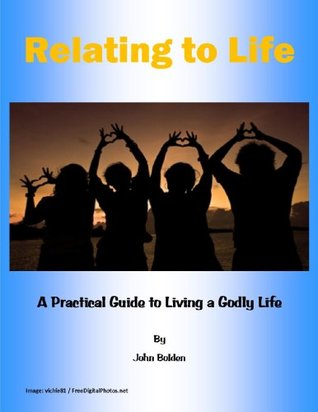 Relating to Life: A Practical Guide to Living a Godly Life John Bolden