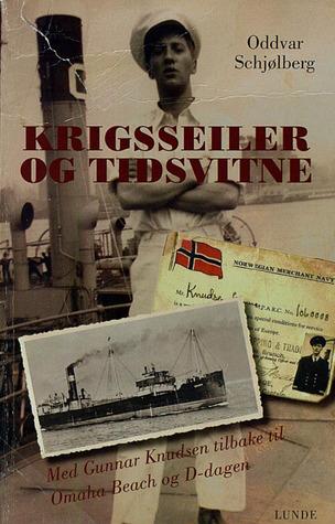 Krigsseiler og tidsvitne: Med Gunnar Knudsen tilbake til Omaha Beach og D-dagen  by  Oddvar Schjølberg