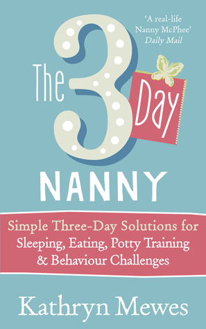 The 3 Day Nanny: Simple 3-Day Solutions for Sleeping, Eating, Potty Training and Behaviour Challenges Kathryn Mewes