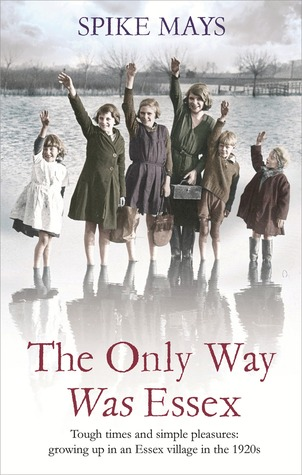 The Only Way Was Essex: Tough Times and Simple Pleasures: Growing Up In an Essex Village in the 1920s  by  Spike Mays