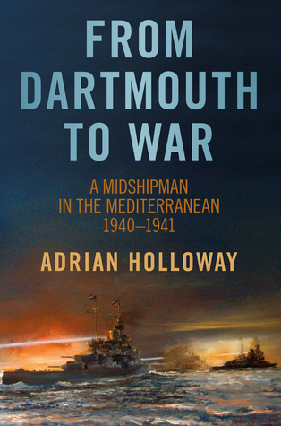 From Dartmouth to War: A Midshipman in the Mediterranean 1940-1941  by  Adrian Holloway