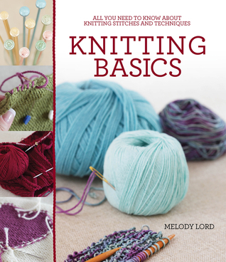 Knitting Basics: All You Need to Know About Knitting Stitches and Techniques  by  Melody Lord
