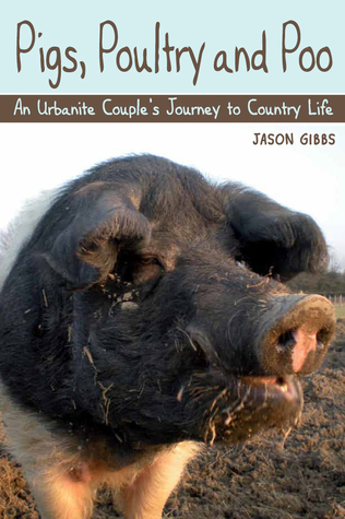 Pigs, Poultry and Poo: An Urbanite Couples Journey to Country Life  by  Jason Gibbs