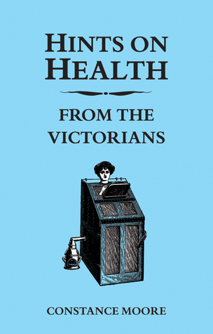 Hints on Health from the Victorians  by  Constance Moore