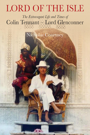 Lord of the Isle: The Extravagant Life and Times of Colin Tennant  by  Nicholas Courtney