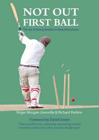 Not Out First Ball: The Art of Being Beaten in Beautiful Places Roger Morgan-Grenville