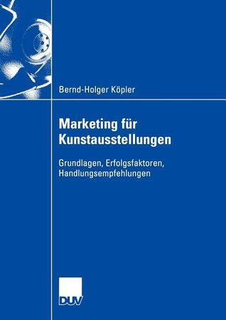 Marketing Fur Kunstausstellungen: Grundlagen, Erfolgsfaktoren, Handlungsempfehlungen Bernd-Holger K. Pler