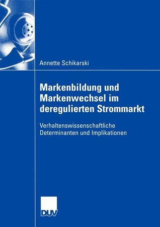 Markenbildung Und Markenwechsel Im Deregulierten Strommarkt: Verhaltenswissenschaftliche Determinanten Und Implikationen Annette Schikarski