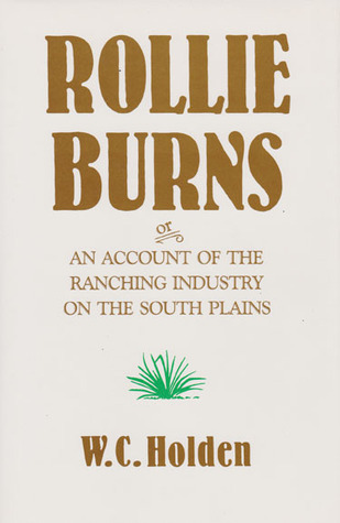 Rollie Burns: or, An Account of the Ranching Industry on the South Plains William Curry Holden