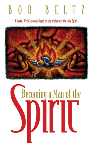 Becoming a Man of the Spirit Bob Beltz