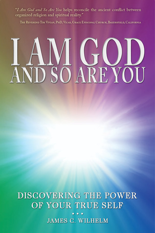 I Am God and So Are You - Discovering the Power of Your True Self  by  James C. Wilhelm