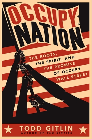 Occupy Nation: The Roots, the Spirit, and the Promise of Occupy Wall Street  by  Todd Gitlin