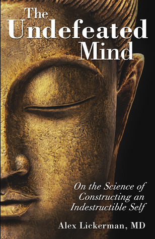 The Undefeated Mind: On the Science of Constructing an Indestructible Self  by  Alex Lickerman