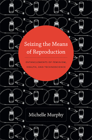 Seizing the Means of Reproduction: Entanglements of Feminism, Health, and Technoscience Michelle Murphy