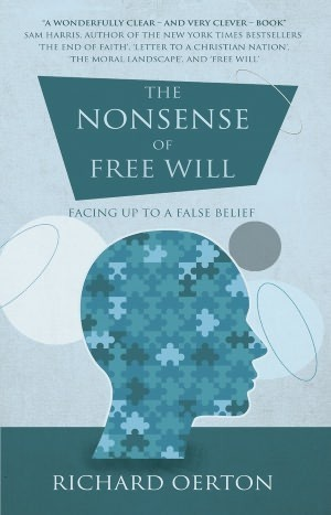 The Nonsense of Free Will: Facing Up to a False Belief  by  Richard Oerton