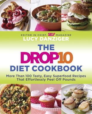 The Drop 10 Diet Cookbook: More Than 100 Tasty, Easy Superfood Recipes That Effortlessly Peel Off Pounds Lucy Danziger
