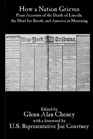 How a Nation Grieves:  Press Accounts of the Death of Lincoln,  the Hunt for Booth,  and America in Mourning Glenn Alan Cheney