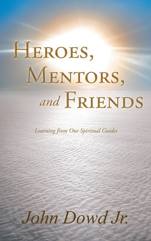 Heroes Mentors and Friends  by  John Dowd Jr.