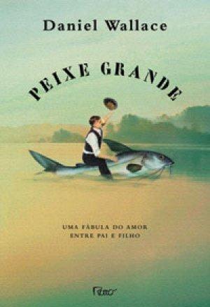 Peixe Grande: Uma Fábula do Amor Entre Pai e Filho Daniel Wallace
