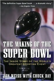 The Making of the Super Bowl: The Inside Story of the Worlds Greatest Sporting Event  by  Don Weiss