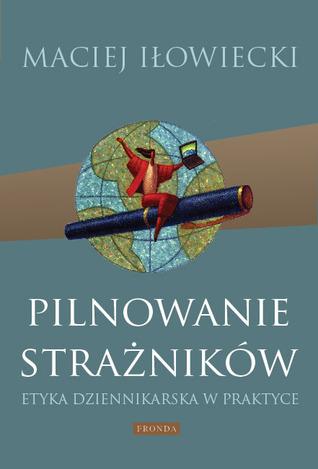 Pilnowanie strażników. Etyka dziennikarska w praktyce Maciej Iłowiecki