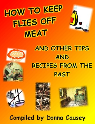How to Keep Flies Off Meat and Other Tips from the Past  by  Donna R. Causey