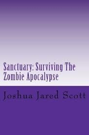 Sanctuary: Surviving the Zombie Apocalypse Joshua Jared Scott