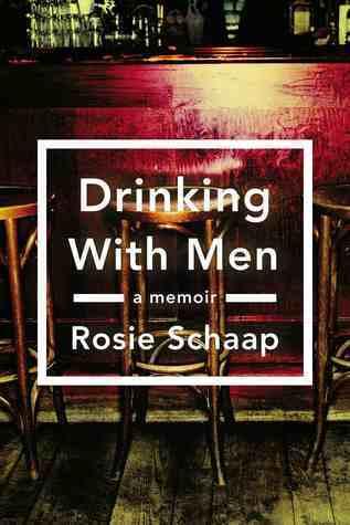 Drinking with Men: A Memoir  by  Rosie Schaap