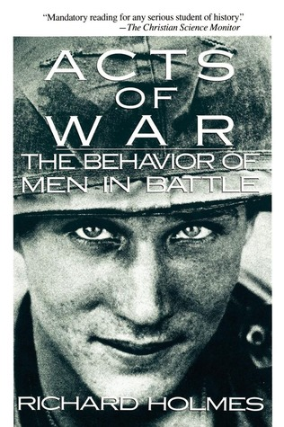 Acts of War: Behavior of Men in Battle  by  Richard  Holmes