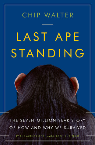 Last Ape Standing: The Seven-Million-Year Story of How and Why We Survived Chip Walter