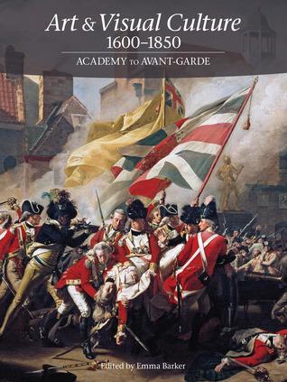 Art & Visual Culture 1600-1850: Academy to Avant-Garde Emma Barker