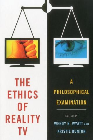 The Ethics of Reality TV: A Philosophical Examination  by  Wendy N. Wyatt