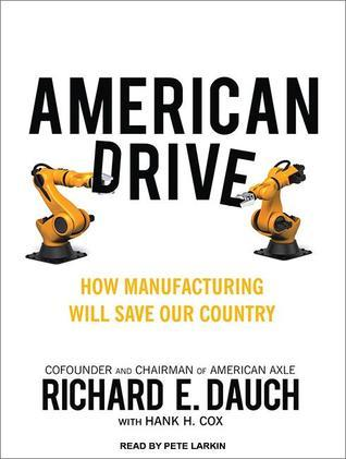 American Drive: How Manufacturing Will Save Our Country Richard E. Dauch