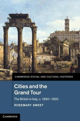 Cities and the Grand Tour: The British in Italy, C.1690 1820  by  Rosemary Sweet