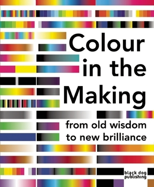 Colour in the Making: From Old Wisdom to New Brilliance  by  Phoebe Stubbs