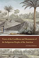 Views of the Cordilleras and Monuments of the Indigenous Peoples of the Americas: A Critical Edition  by  Alexander von Humboldt