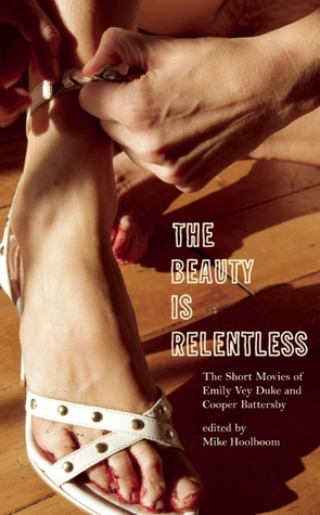 The Beauty Is Relentless: The Short Movies of Emily Vey Duke and Cooper Battersby Emily Vey Duke